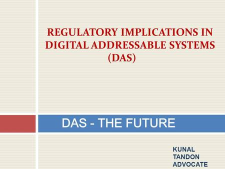 DAS - THE FUTURE REGULATORY IMPLICATIONS IN DIGITAL ADDRESSABLE SYSTEMS (DAS) KUNAL TANDON ADVOCATE.