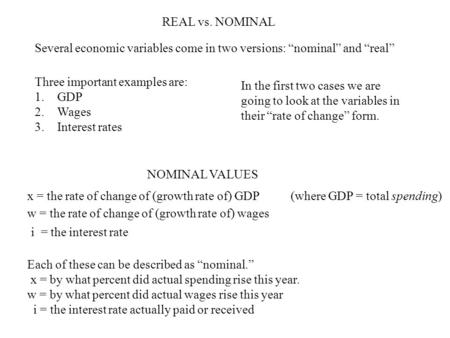 "REAL vs. NOMINAL Several economic variables come in two versions: ""nominal"" and ""real"" Three important examples are: 1.GDP 2.Wages 3.Interest rates In."