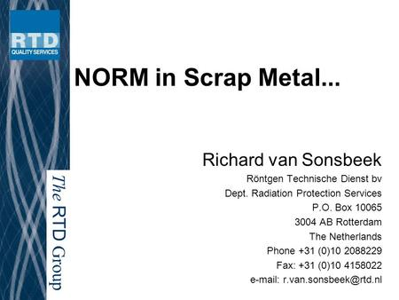 The RTD Group NORM in Scrap Metal... Richard van Sonsbeek Röntgen Technische Dienst bv Dept. Radiation Protection Services P.O. Box 10065 3004 AB Rotterdam.