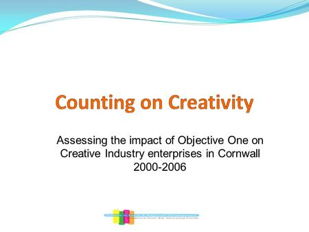 Assessing the impact of Objective One on Creative Industry enterprises in Cornwall 2000-2006.