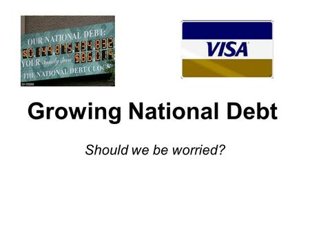 Growing National Debt Should we be worried?. Federal Deficit Federal Debt Leads to a larger $16.7 Trillion.