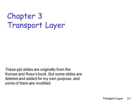 Transport Layer3-1 Chapter 3 Transport Layer These ppt slides are originally from the Kurose and Ross's book. But some slides are deleted and added for.