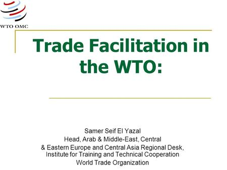 Trade Facilitation in the WTO: Samer Seif El Yazal Head, Arab & Middle-East, Central & Eastern Europe and Central Asia Regional Desk, Institute for Training.