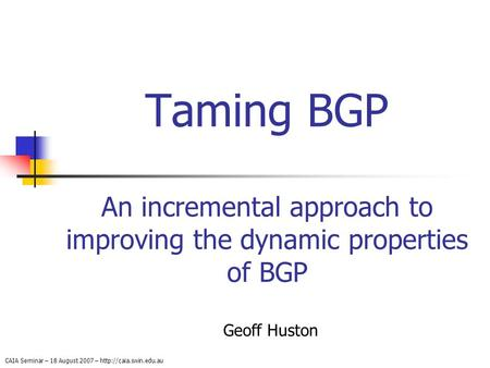 CAIA Seminar – 18 August 2007 –  Taming BGP An incremental approach to improving the dynamic properties of BGP Geoff Huston.
