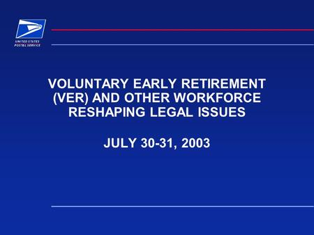 VOLUNTARY EARLY RETIREMENT (VER) AND OTHER WORKFORCE RESHAPING LEGAL ISSUES JULY 30-31, 2003.