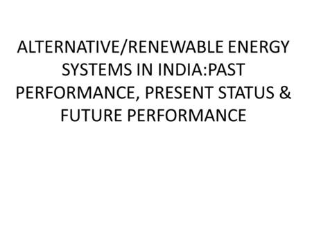 ALTERNATIVE/RENEWABLE ENERGY SYSTEMS IN INDIA:PAST PERFORMANCE, PRESENT STATUS & FUTURE PERFORMANCE.