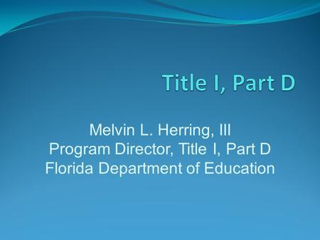 Melvin L. Herring, III Program Director, Title I, Part D Florida Department of Education.