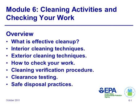 October 2011 6-1 Module 6: Cleaning Activities and Checking Your Work Overview What is effective cleanup? Interior cleaning techniques. Exterior cleaning.