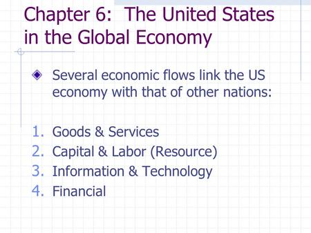 Chapter 6: The United States in the Global Economy Several economic flows link the US economy with that of other nations: 1. Goods & Services 2. Capital.