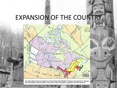EXPANSION OF THE COUNTRY. WHERE NEXT? 1 st : Rupert's Land: – Where?: any area who had a river that drained into Hudson Bay – Who?: 70,000 people – 60,