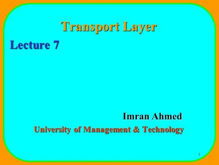 1 Transport Layer Lecture 7 Imran Ahmed University of Management & Technology.