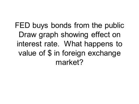 FED buys bonds from the public Draw graph showing effect on interest rate. What happens to value of $ in foreign exchange market?