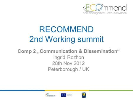 "RECOMMEND 2nd Working summit Comp 2 ""Communication & Dissemination"" Ingrid Rozhon 28th Nov 2012 Peterborough / UK."