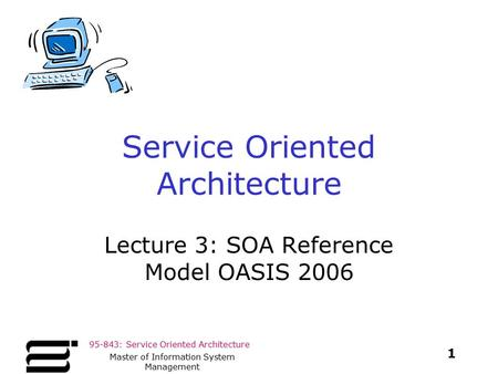 95-843: Service Oriented Architecture 1 Master of Information System Management Service Oriented Architecture Lecture 3: SOA Reference Model OASIS 2006.