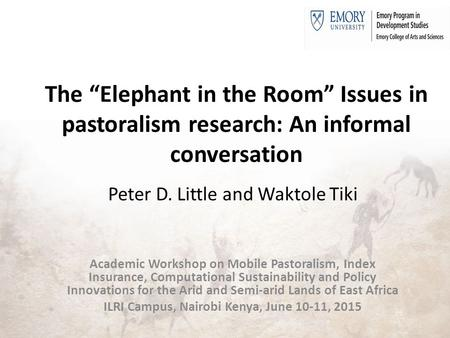 "The ""Elephant in the Room"" Issues in pastoralism research: An informal conversation Peter D. Little and Waktole Tiki Academic Workshop on Mobile Pastoralism,"