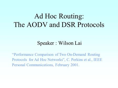 "Ad Hoc Routing: The AODV and DSR Protocols Speaker : Wilson Lai ""Performance Comparison of Two On-Demand Routing Protocols for Ad Hoc Networks"", C. Perkins."