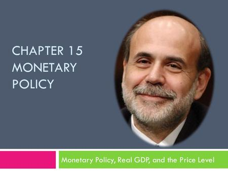 CHAPTER 15 MONETARY POLICY Monetary Policy, Real GDP, and the Price Level.
