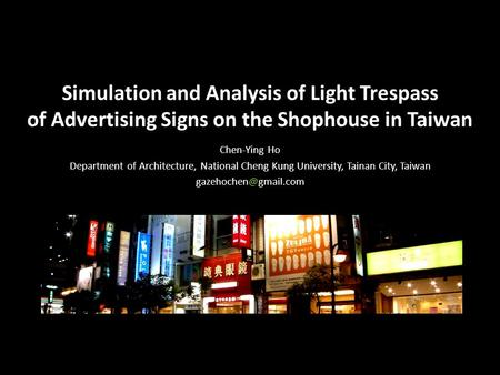 Simulation and Analysis of Light Trespass of Advertising Signs on the Shophouse in Taiwan Chen-Ying Ho Department of Architecture, National Cheng Kung.