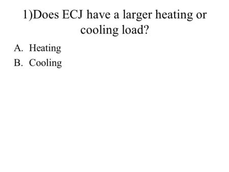 1)Does ECJ have a larger heating or cooling load? A.Heating B.Cooling.