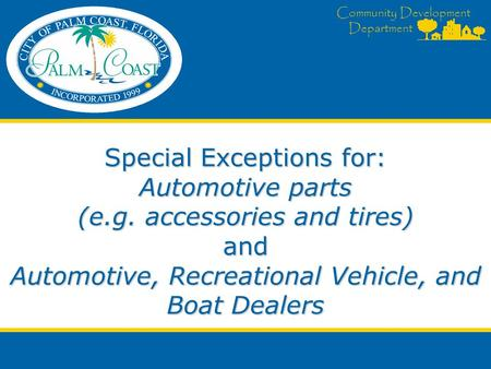 Community Development Department Special Exceptions for: Automotive parts (e.g. accessories and tires) and Automotive, Recreational Vehicle, and Boat Dealers.