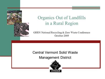 Organics Out of Landfills in a Rural Region GRRN National Recycling & Zero Waste Conference October 2009 Central Vermont Solid Waste Management District.