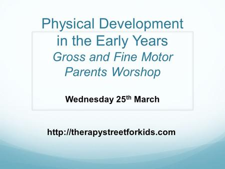 Physical Development in the Early Years Gross and Fine Motor Parents Worshop Wednesday 25 th March