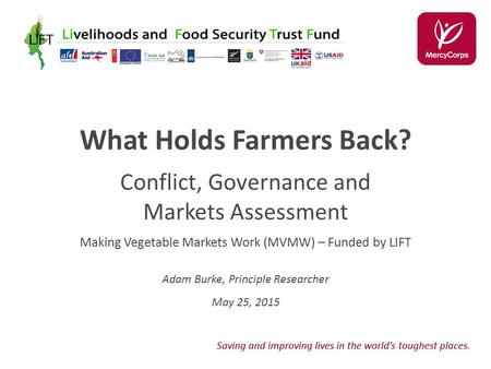 Saving and improving lives in the world's toughest places. What Holds Farmers Back? Conflict, Governance and Markets Assessment Making Vegetable Markets.