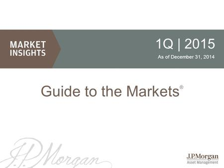 1 1Q | 2015 As of December 31, 2014 Guide to the Markets ®