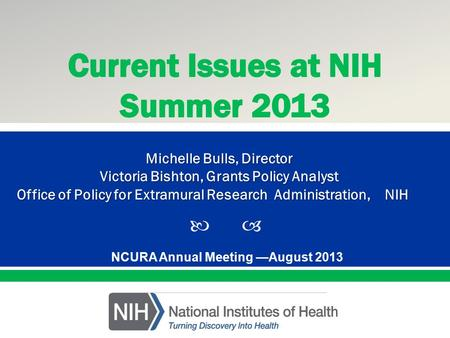  Presented By: NameTitleOffice PresentationTitle NCURA Annual Meeting —August 2013 Michelle Bulls, Director Victoria Bishton, Grants Policy Analyst Office.