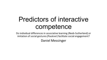 Predictors of interactive competence Do individual differences in associative learning (Reeb-Sutherland) or imitation of social gestures (Paukner) facilitate.