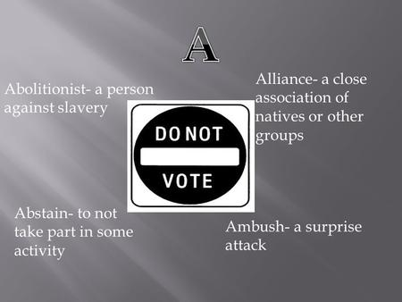Abolitionist- a person against slavery Alliance- a close association of natives or other groups Abstain- to not take part in some activity Ambush- a surprise.