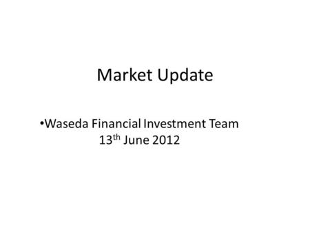 Market Update Waseda Financial Investment Team 13 th June 2012.