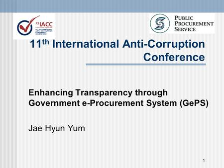 1 11 th International Anti-Corruption Conference Enhancing Transparency through Government e-Procurement System (GePS) Jae Hyun Yum.