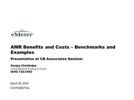 March 30, 2004 CONFIDENTIAL AMR Benefits and Costs – Benchmarks and Examples Presentation at CB Associates Seminar Sanjoy Chatterjee