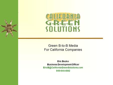 Green B-to-B Media For California Companies Eric Bezko Business Development Officer 949-644-4842.