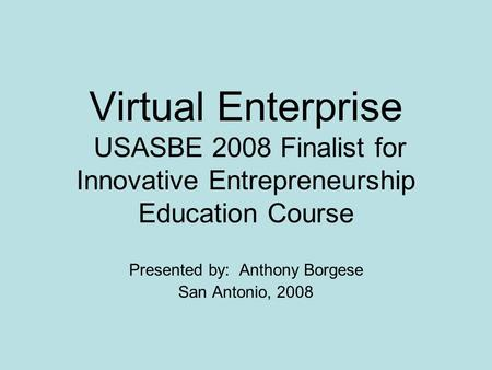 Virtual Enterprise USASBE 2008 Finalist for Innovative Entrepreneurship Education Course Presented by: Anthony Borgese San Antonio, 2008.