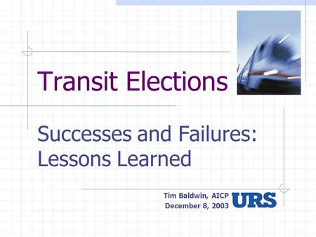 Transit Elections Successes and Failures: Lessons Learned Tim Baldwin, AICP December 8, 2003.