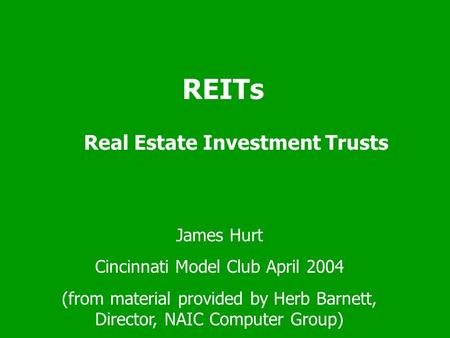REITs Real Estate Investment Trusts James Hurt Cincinnati Model Club April 2004 (from material provided by Herb Barnett, Director, NAIC Computer Group)
