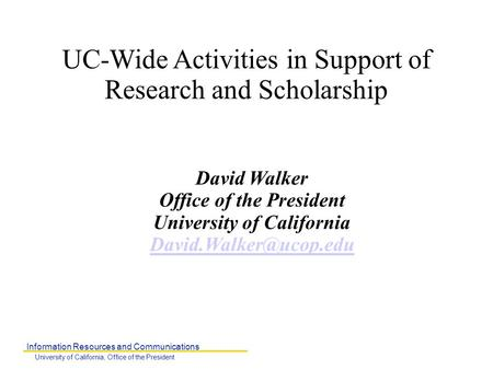 Information Resources and Communications University of California, Office of the President UC-Wide Activities in Support of Research and Scholarship David.