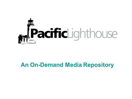 An On-Demand Media Repository. Agenda What is Pacific Lighthouse? (Wilke) CENIC/UW/Internet2 Connections (Evans) Other partners (Wilke) Technology (DeRoest)