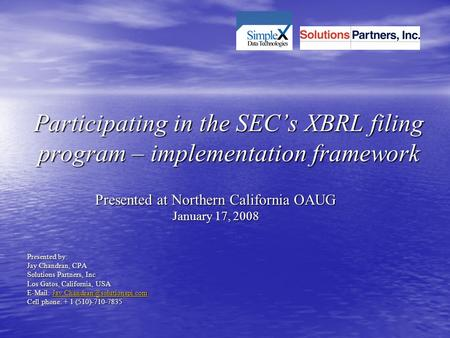Participating in the SEC's XBRL filing program – implementation framework Presented at Northern California OAUG January 17, 2008 Presented by: Jay Chandran,