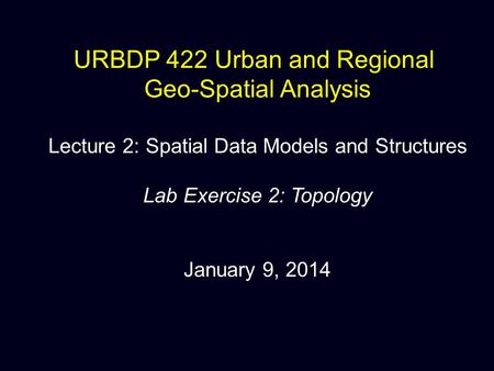 URBDP 422 Urban and Regional Geo-Spatial Analysis Lecture 2: Spatial Data Models and Structures Lab Exercise 2: Topology January 9, 2014.