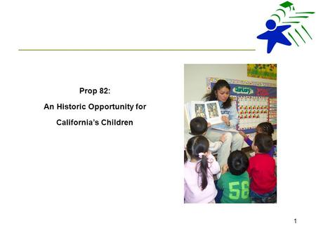 1 Prop 82: An Historic Opportunity for California's Children.