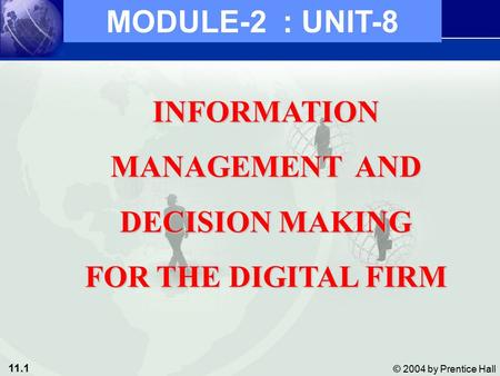 11.1 © 2004 by Prentice Hall INFORMATION MANAGEMENT AND DECISION MAKING FOR THE DIGITAL FIRM MODULE-2 : UNIT-8.