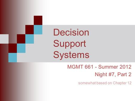 Decision Support Systems MGMT 661 - Summer 2012 Night #7, Part 2 somewhat based on Chapter 12.