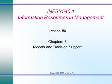 1 Copyright © 1998 by Jerry Post INFSY540.1 Information Resources in Management Lesson #4 Chapters 8 Models and Decision Support.