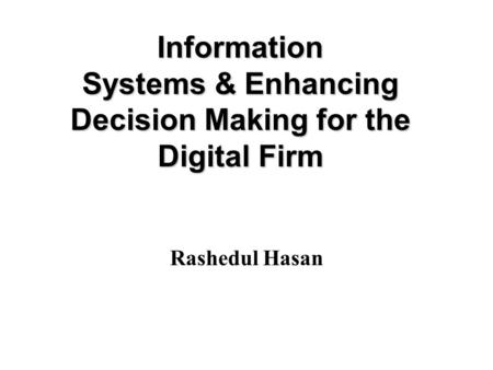 Information Systems & Enhancing Decision Making for the Digital Firm Rashedul Hasan.