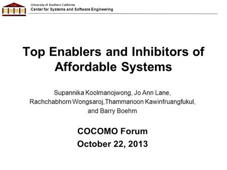 University of Southern California Center for Systems and Software Engineering Top Enablers and Inhibitors of Affordable Systems Supannika Koolmanojwong,