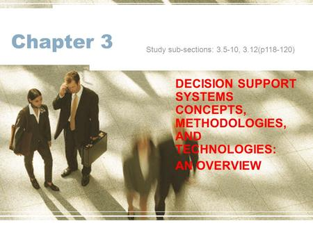 Chapter 3 DECISION SUPPORT SYSTEMS CONCEPTS, METHODOLOGIES, AND TECHNOLOGIES: AN OVERVIEW Study sub-sections: 3.5-10, 3.12(p118-120)