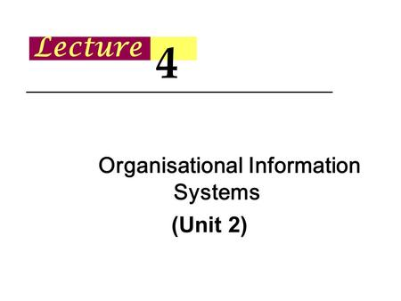 Lecture 4 Organisational Information Systems (Unit 2)